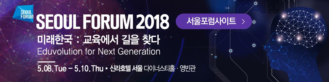 seoul forum 2018 미래한국 : 교육에서 길을 찾다. Eduvolution for Next Generation 5.08.Tue ~ 5.10.thu 신라호텔 서울 다이너스티홀 영빈관